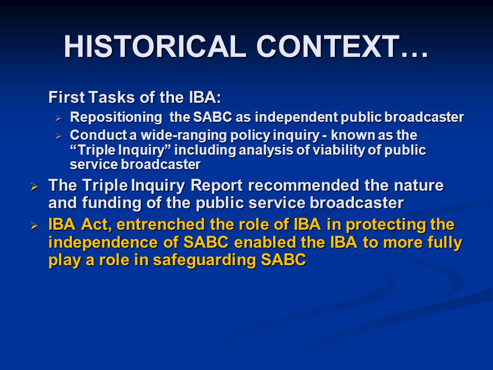HISTORICAL CONTEXT… First Tasks of the IBA:  Repositioning the SABC as independent public broadcaster  Conduct a wide-ranging policy inquiry - known as the Triple Inquiry including analysis of viability of public service broadcaster  The Triple Inquiry Report recommended the nature and funding of the public service broadcaster  IBA Act, entrenched the role of IBA in protecting the independence of SABC enabled the IBA to more fully play a role in safeguarding SABC