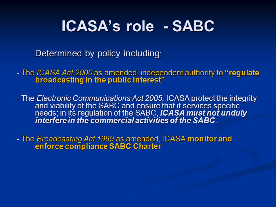 ICASA's role - SABC Determined by policy including : - The ICASA Act 2000 as amended, independent authority to regulate broadcasting in the public interest - The Electronic Communications Act 2005, ICASA protect the integrity and viability of the SABC and ensure that it services specific needs; in its regulation of the SABC, ICASA must not unduly interfere in the commercial activities of the SABC.