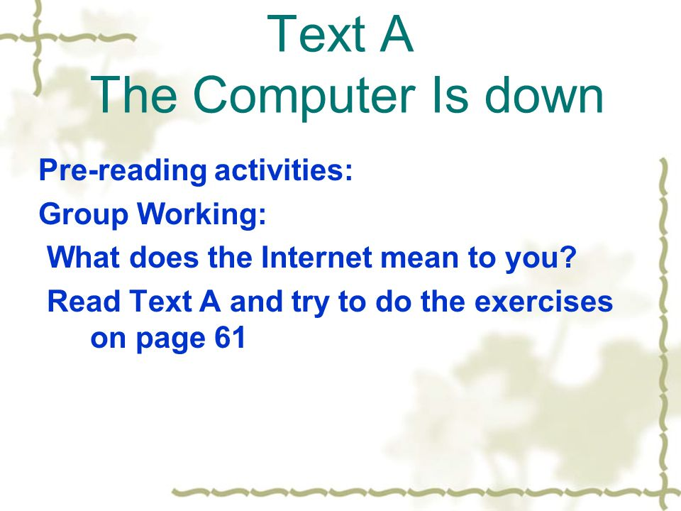 Text A The Computer Is down Pre-reading activities: Group Working: What does the Internet mean to you.