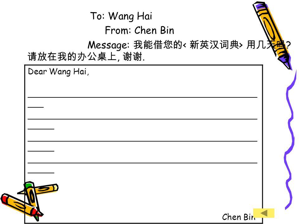 To: Wang Hai From: Chen Bin Message: 我能借您的 用几天吗 . 请放在我的办公桌上, 谢谢.