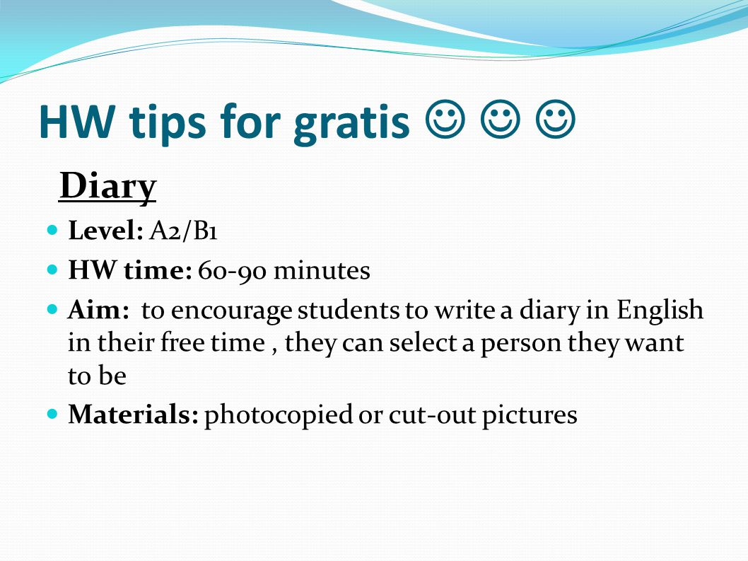 HW tips for gratis Diary Level: A2/B1 HW time: 60-90 minutes Aim: to encourage students to write a diary in English in their free time, they can selec