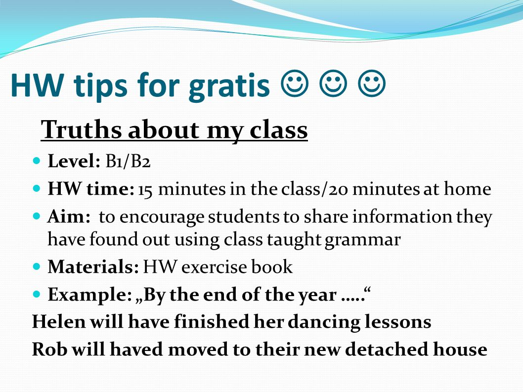 "HW tips for gratis Truths about my class Level: B1/B2 HW time: 15 minutes in the class/20 minutes at home Aim: to encourage students to share information they have found out using class taught grammar Materials: HW exercise book Example: ""By the end of the year ….. Helen will have finished her dancing lessons Rob will haved moved to their new detached house"