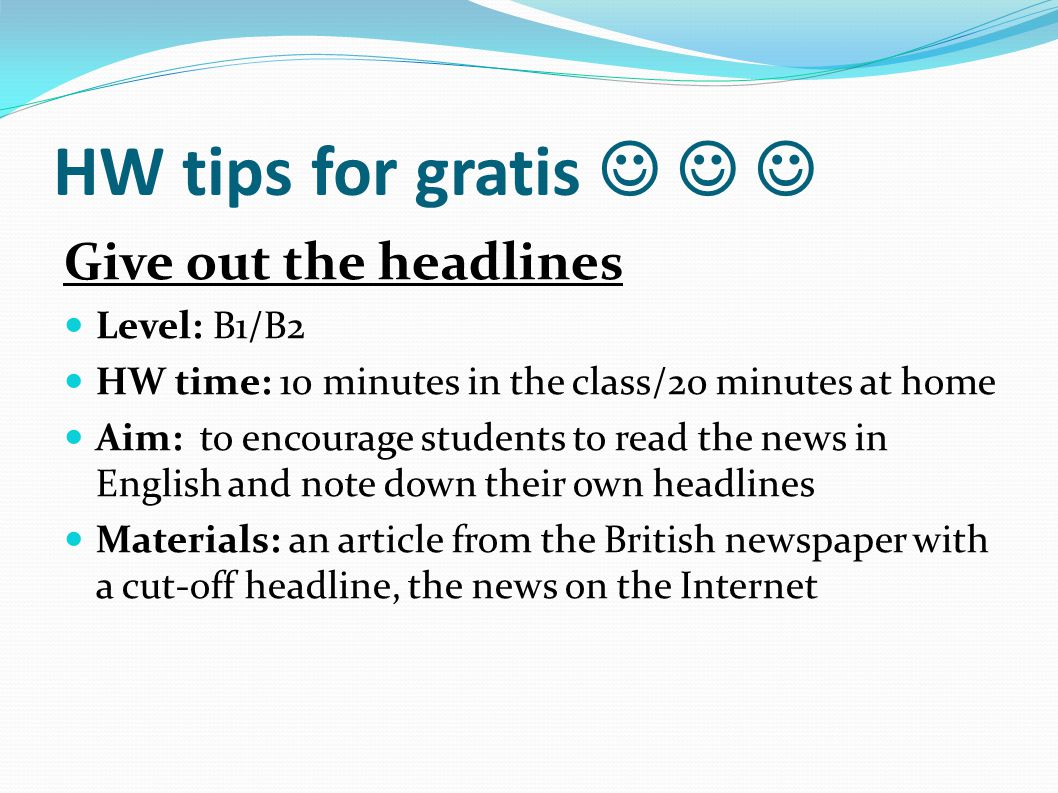 HW tips for gratis Give out the headlines Level: B1/B2 HW time: 10 minutes in the class/20 minutes at home Aim: to encourage students to read the news