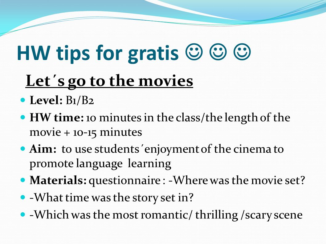 HW tips for gratis Let´s go to the movies Level: B1/B2 HW time: 1o minutes in the class/the length of the movie + 10-15 minutes Aim: to use students´enjoyment of the cinema to promote language learning Materials: questionnaire : -Where was the movie set.