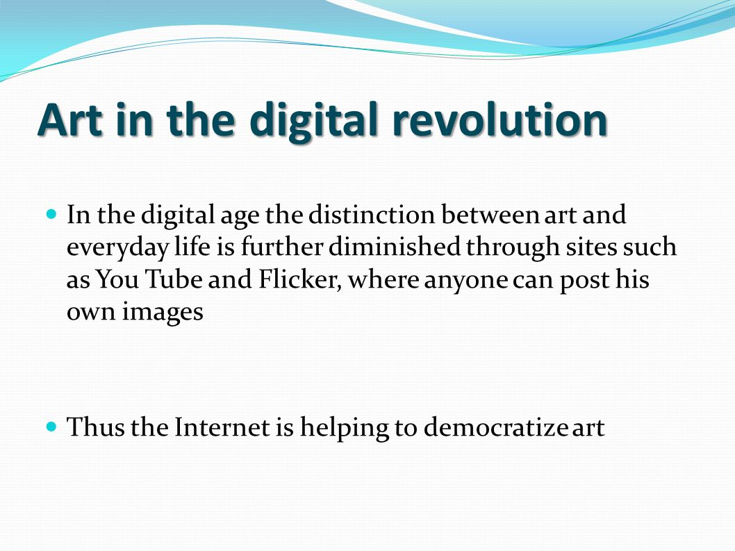 Art in the digital revolution In the digital age the distinction between art and everyday life is further diminished through sites such as You Tube an