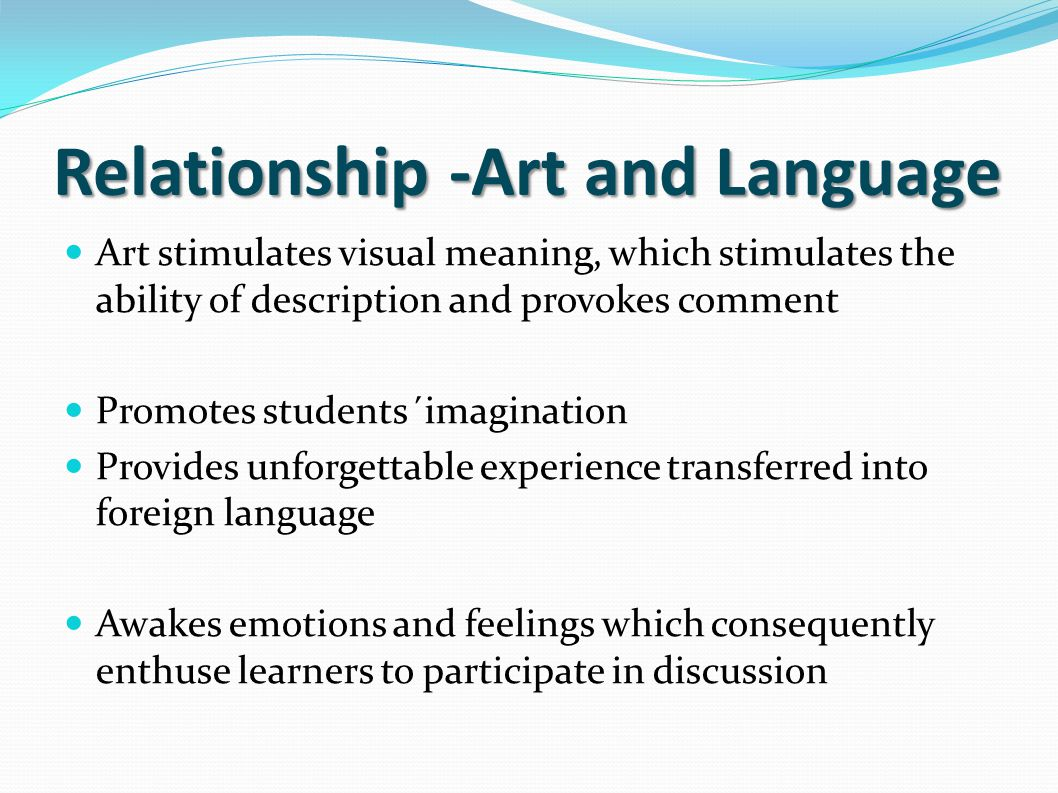Relationship -Art and Language Art stimulates visual meaning, which stimulates the ability of description and provokes comment Promotes students´imagi