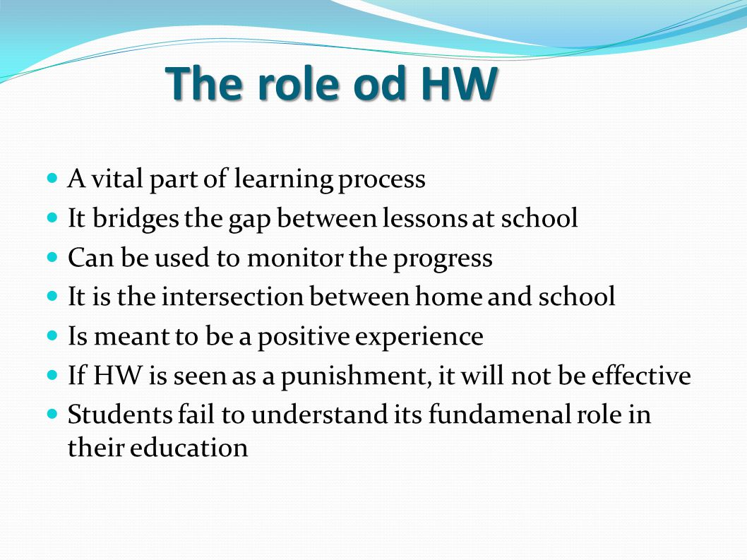 The role od HW The role od HW A vital part of learning process It bridges the gap between lessons at school Can be used to monitor the progress It is the intersection between home and school Is meant to be a positive experience If HW is seen as a punishment, it will not be effective Students fail to understand its fundamenal role in their education