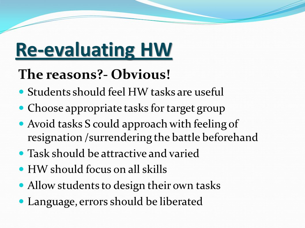 Re-evaluating HW The reasons?- Obvious! Students should feel HW tasks are useful Choose appropriate tasks for target group Avoid tasks S could approac