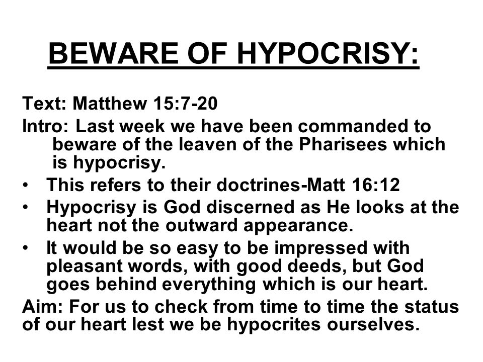 BEWARE OF HYPOCRISY: Text: Matthew 15:7-20 Intro: Last week we have been commanded to beware of the leaven of the Pharisees which is hypocrisy.