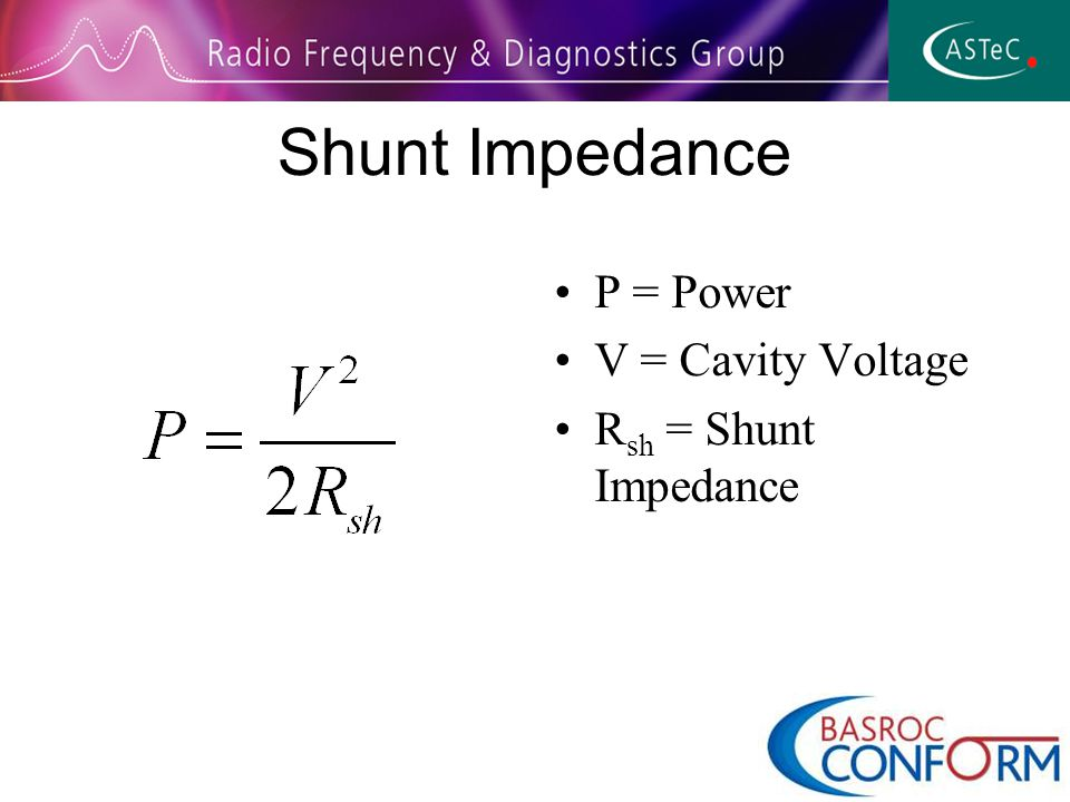 Shunt Impedance P = Power V = Cavity Voltage R sh = Shunt Impedance