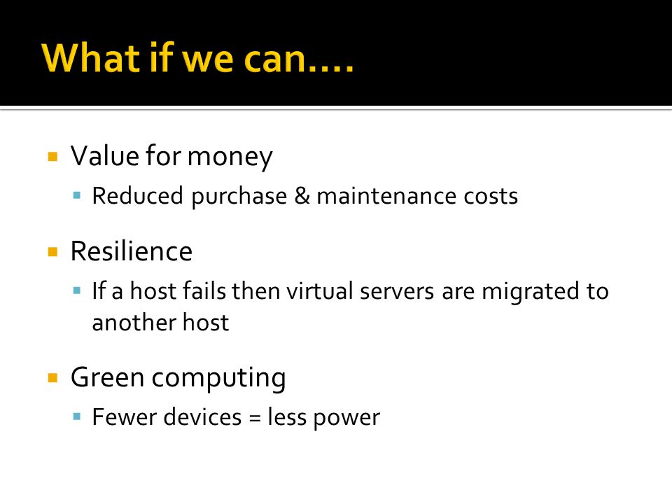  Value for money  Reduced purchase & maintenance costs  Resilience  If a host fails then virtual servers are migrated to another host  Green comp