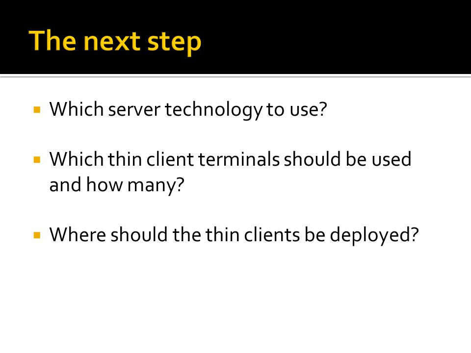  Which server technology to use?  Which thin client terminals should be used and how many?  Where should the thin clients be deployed?