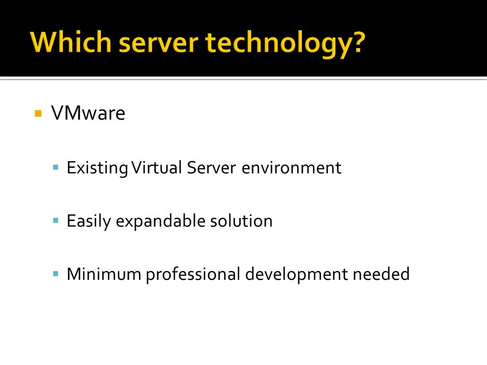 VMware  Existing Virtual Server environment  Easily expandable solution  Minimum professional development needed