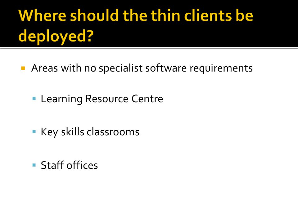  Areas with no specialist software requirements  Learning Resource Centre  Key skills classrooms  Staff offices