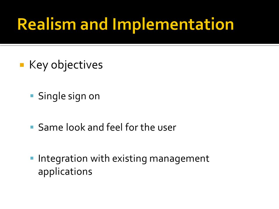  Key objectives  Single sign on  Same look and feel for the user  Integration with existing management applications