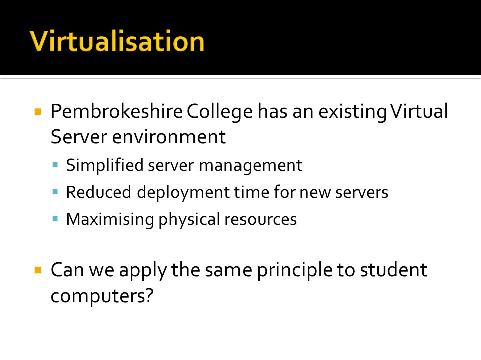  Pembrokeshire College has an existing Virtual Server environment  Simplified server management  Reduced deployment time for new servers  Maximisi