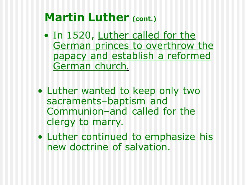 In 1520, Luther called for the German princes to overthrow the papacy and establish a reformed German church. Luther wanted to keep only two sacrament