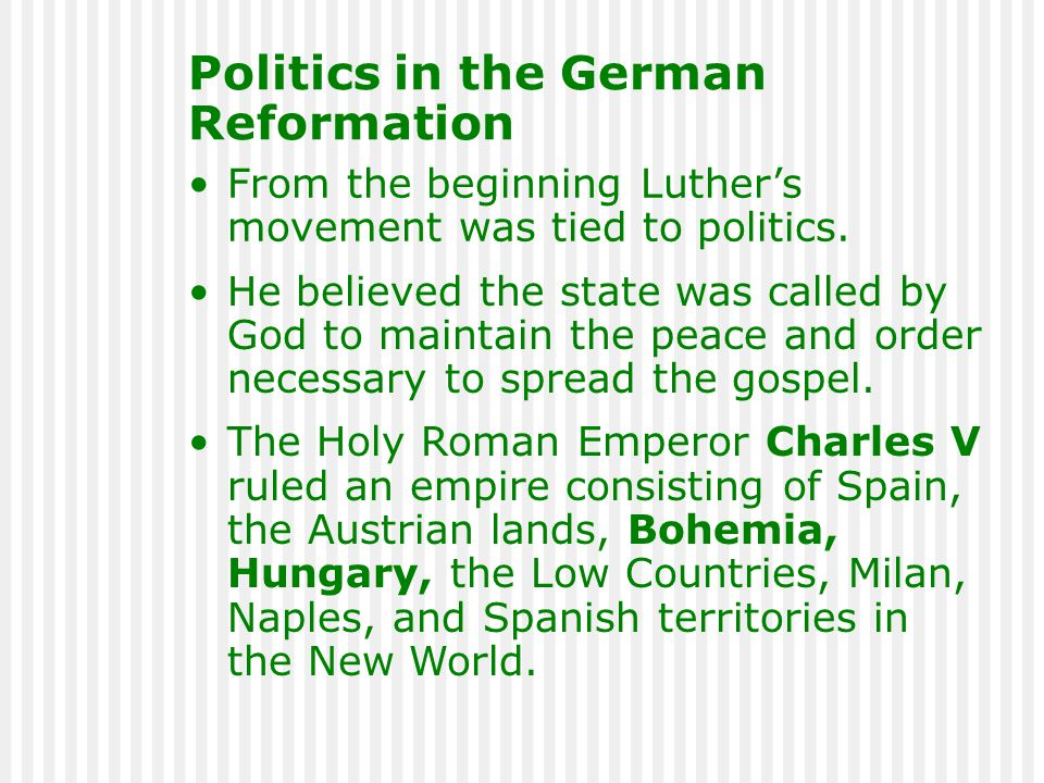 Politics in the German Reformation From the beginning Luther's movement was tied to politics. He believed the state was called by God to maintain the