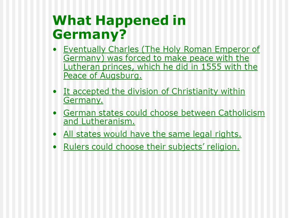 Eventually Charles (The Holy Roman Emperor of Germany) was forced to make peace with the Lutheran princes, which he did in 1555 with the Peace of Augs