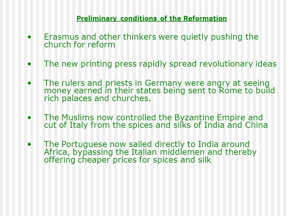 Preliminary conditions of the Reformation Erasmus and other thinkers were quietly pushing the church for reform The new printing press rapidly spread revolutionary ideas The rulers and priests in Germany were angry at seeing money earned in their states being sent to Rome to build rich palaces and churches.