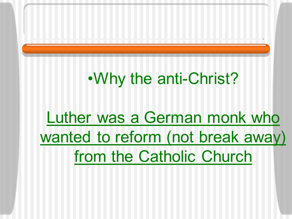 Why the anti-Christ? Luther was a German monk who wanted to reform (not break away) from the Catholic Church