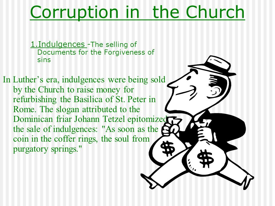 Corruption in the Church 1.Indulgences - The selling of Documents for the Forgiveness of sins In Luther's era, indulgences were being sold by the Chur