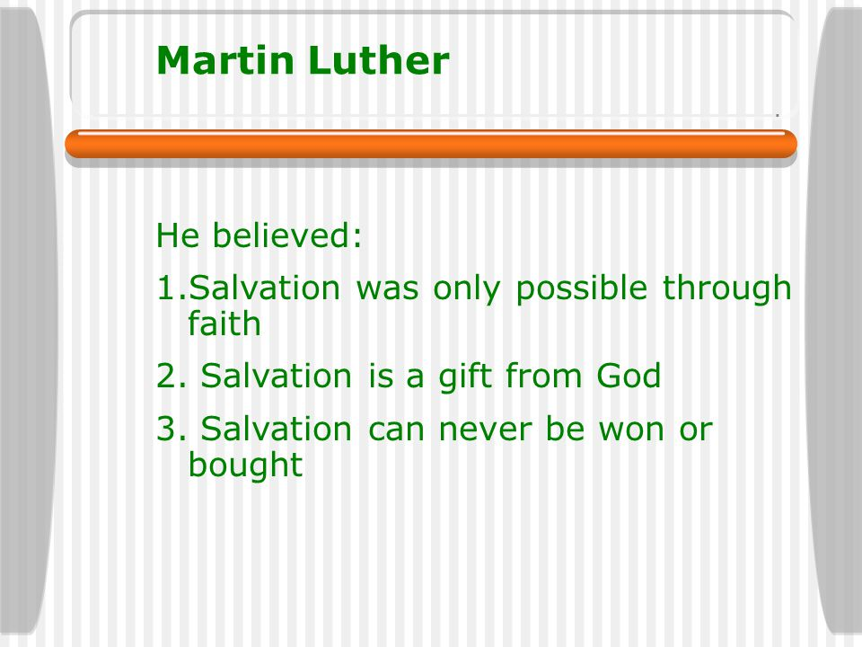 Martin Luther He believed: 1.Salvation was only possible through faith 2. Salvation is a gift from God 3. Salvation can never be won or bought