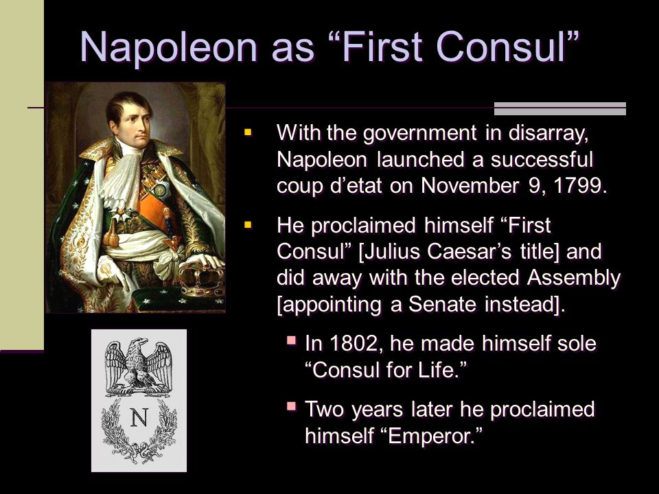 """Napoleon as """"First Consul""""  With the government in disarray, Napoleon launched a successful coup d'etat on November 9, 1799.  He proclaimed himself"""