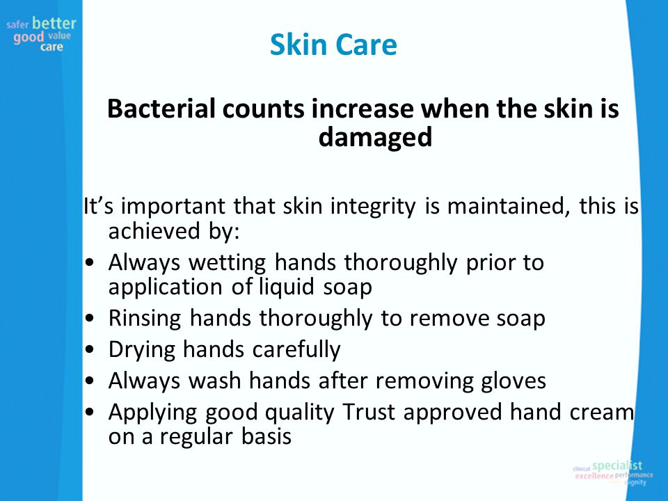 Skin Care Bacterial counts increase when the skin is damaged It's important that skin integrity is maintained, this is achieved by: Always wetting hands thoroughly prior to application of liquid soap Rinsing hands thoroughly to remove soap Drying hands carefully Always wash hands after removing gloves Applying good quality Trust approved hand cream on a regular basis