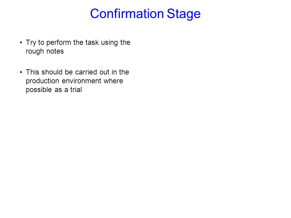 Confirmation Stage Try to perform the task using the rough notes This should be carried out in the production environment where possible as a trial