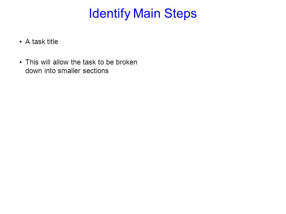 Identify Main Steps A task title This will allow the task to be broken down into smaller sections