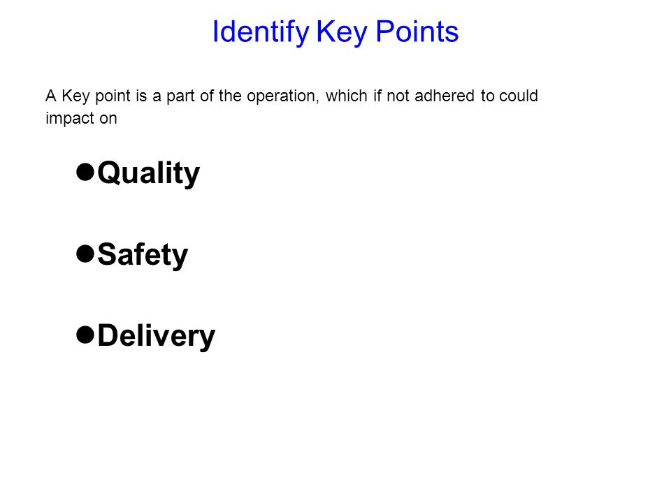 Identify Key Points A Key point is a part of the operation, which if not adhered to could impact on Quality Safety Delivery