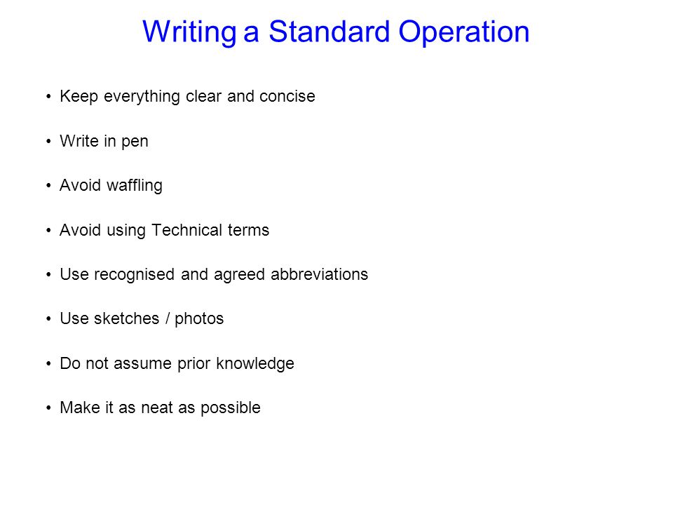 Writing a Standard Operation Keep everything clear and concise Write in pen Avoid waffling Avoid using Technical terms Use recognised and agreed abbreviations Use sketches / photos Do not assume prior knowledge Make it as neat as possible