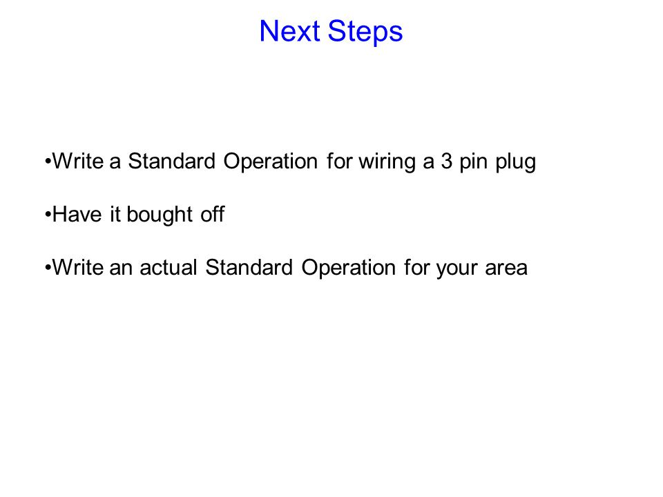 Next Steps Write a Standard Operation for wiring a 3 pin plug Have it bought off Write an actual Standard Operation for your area