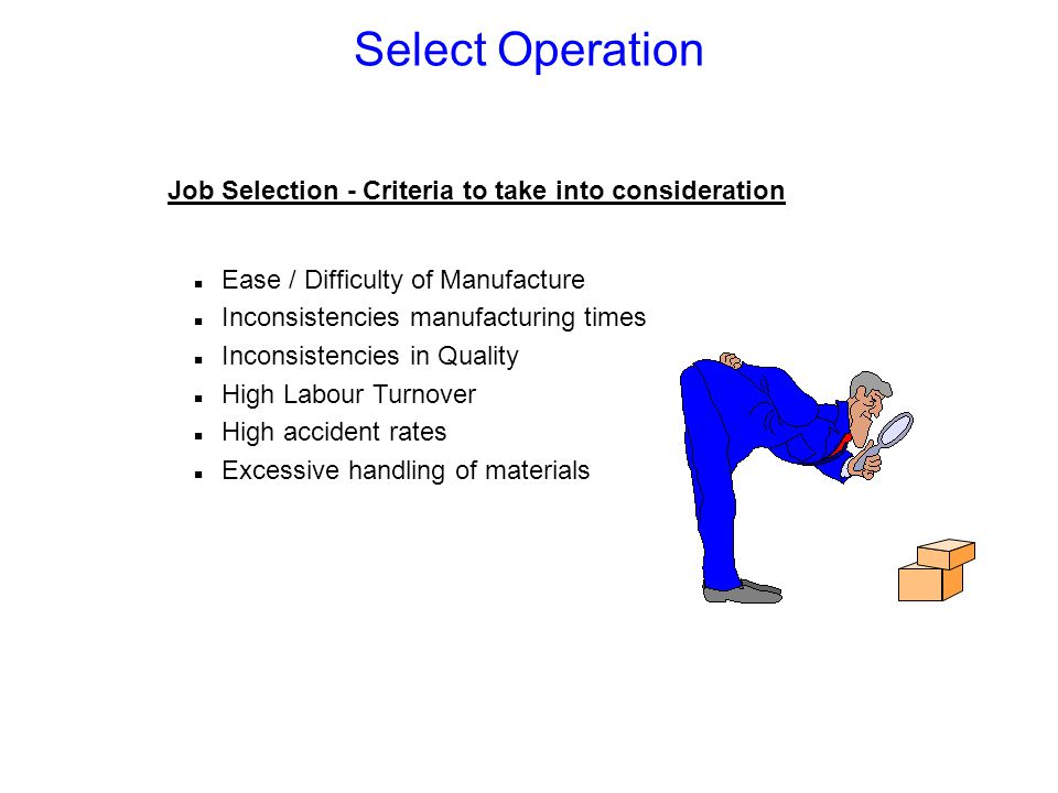 Select Operation Job Selection - Criteria to take into consideration n Ease / Difficulty of Manufacture n Inconsistencies manufacturing times n Inconsistencies in Quality n High Labour Turnover n High accident rates n Excessive handling of materials