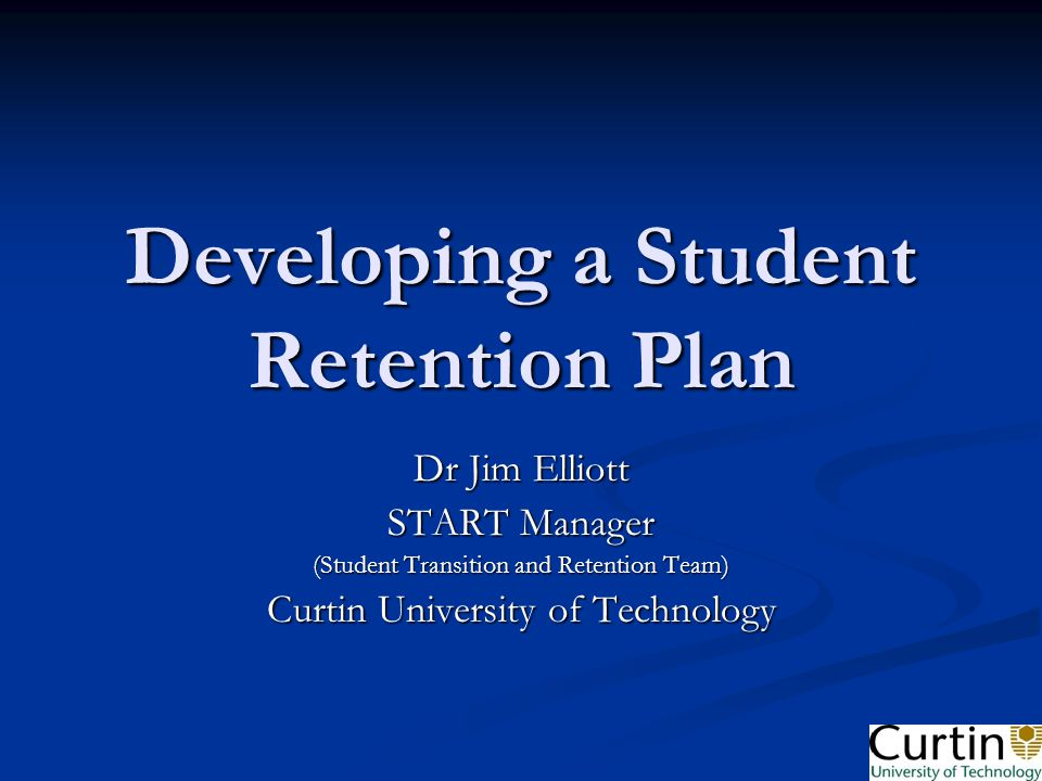 Developing a Student Retention Plan Dr Jim Elliott START Manager (Student Transition and Retention Team) Curtin University of Technology
