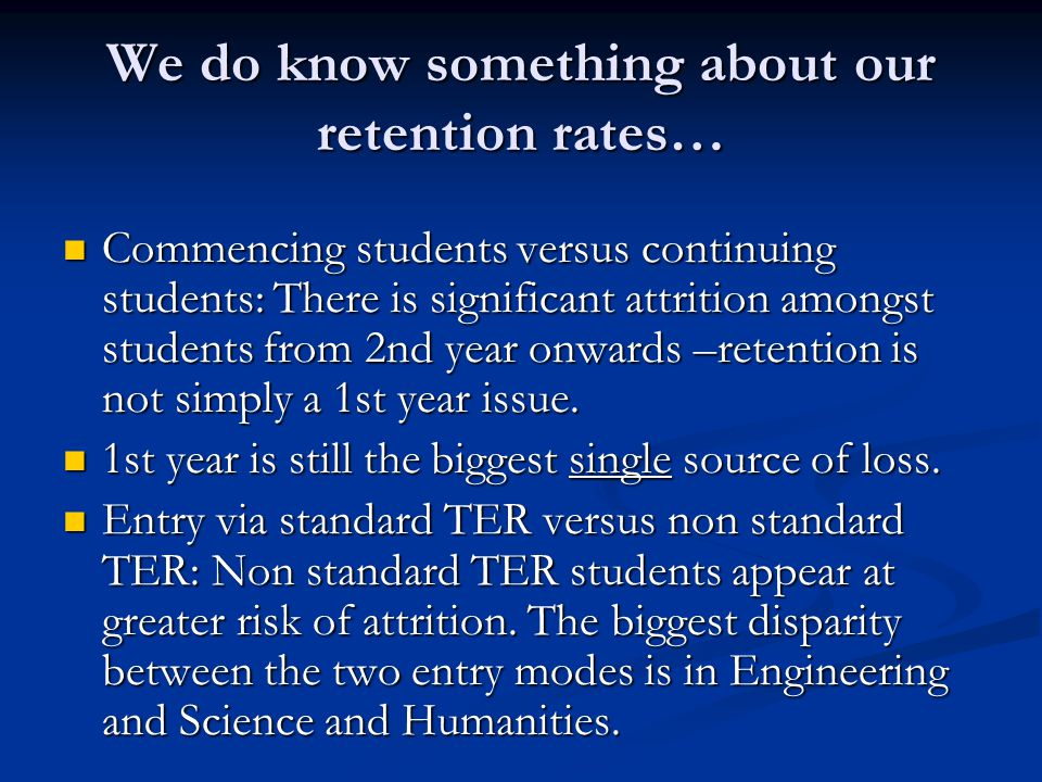 We do know something about our retention rates… Commencing students versus continuing students: There is significant attrition amongst students from 2nd year onwards –retention is not simply a 1st year issue.