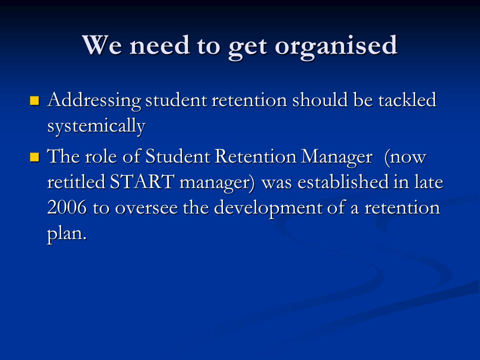 We need to get organised Addressing student retention should be tackled systemically Addressing student retention should be tackled systemically The role of Student Retention Manager (now retitled START manager) was established in late 2006 to oversee the development of a retention plan.