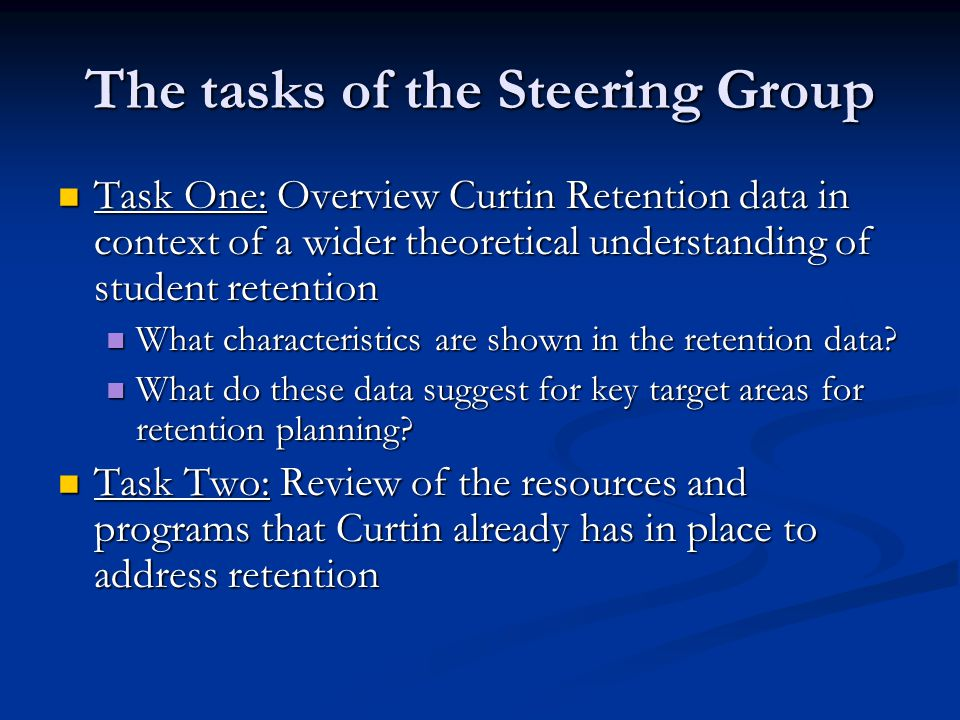 The tasks of the Steering Group Task One: Overview Curtin Retention data in context of a wider theoretical understanding of student retention Task One: Overview Curtin Retention data in context of a wider theoretical understanding of student retention What characteristics are shown in the retention data.