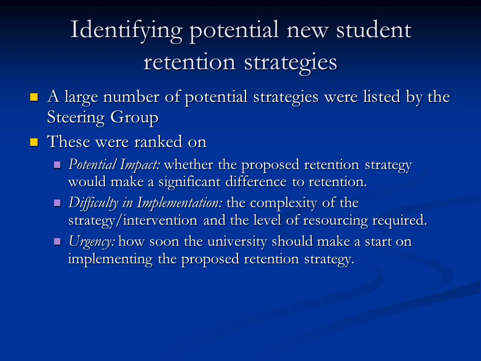 Identifying potential new student retention strategies A large number of potential strategies were listed by the Steering Group A large number of potential strategies were listed by the Steering Group These were ranked on These were ranked on Potential Impact: whether the proposed retention strategy would make a significant difference to retention.