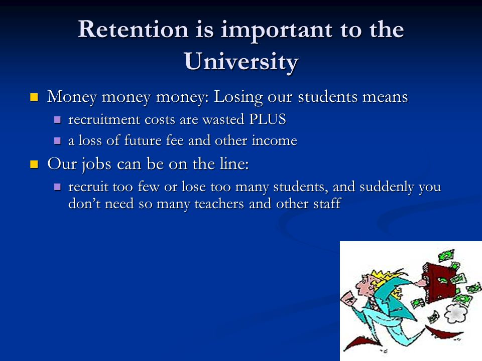 Retention is important to the University Money money money: Losing our students means Money money money: Losing our students means recruitment costs are wasted PLUS recruitment costs are wasted PLUS a loss of future fee and other income a loss of future fee and other income Our jobs can be on the line: Our jobs can be on the line: recruit too few or lose too many students, and suddenly you don't need so many teachers and other staff recruit too few or lose too many students, and suddenly you don't need so many teachers and other staff