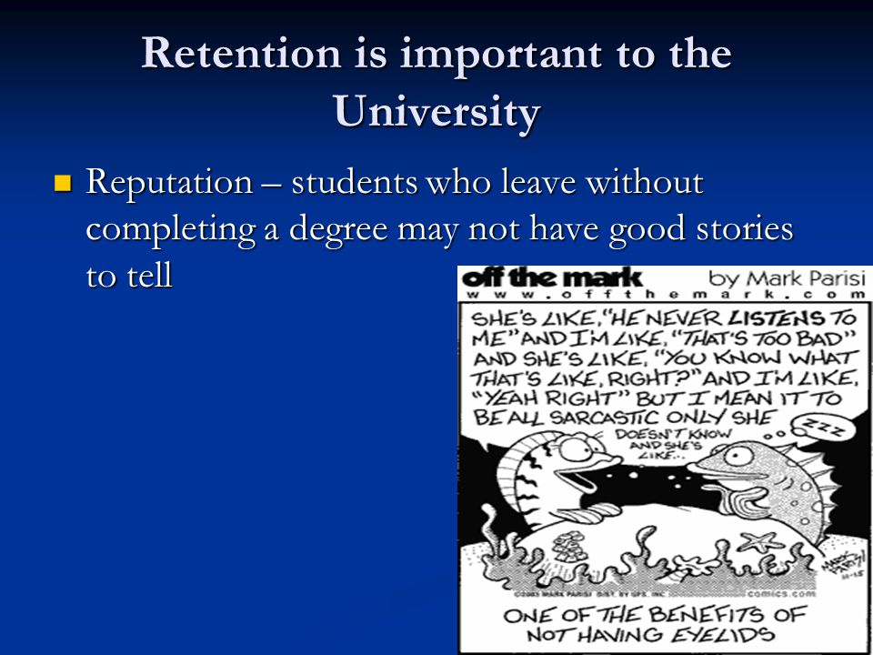 Retention is important to the University Reputation – students who leave without completing a degree may not have good stories to tell Reputation – students who leave without completing a degree may not have good stories to tell