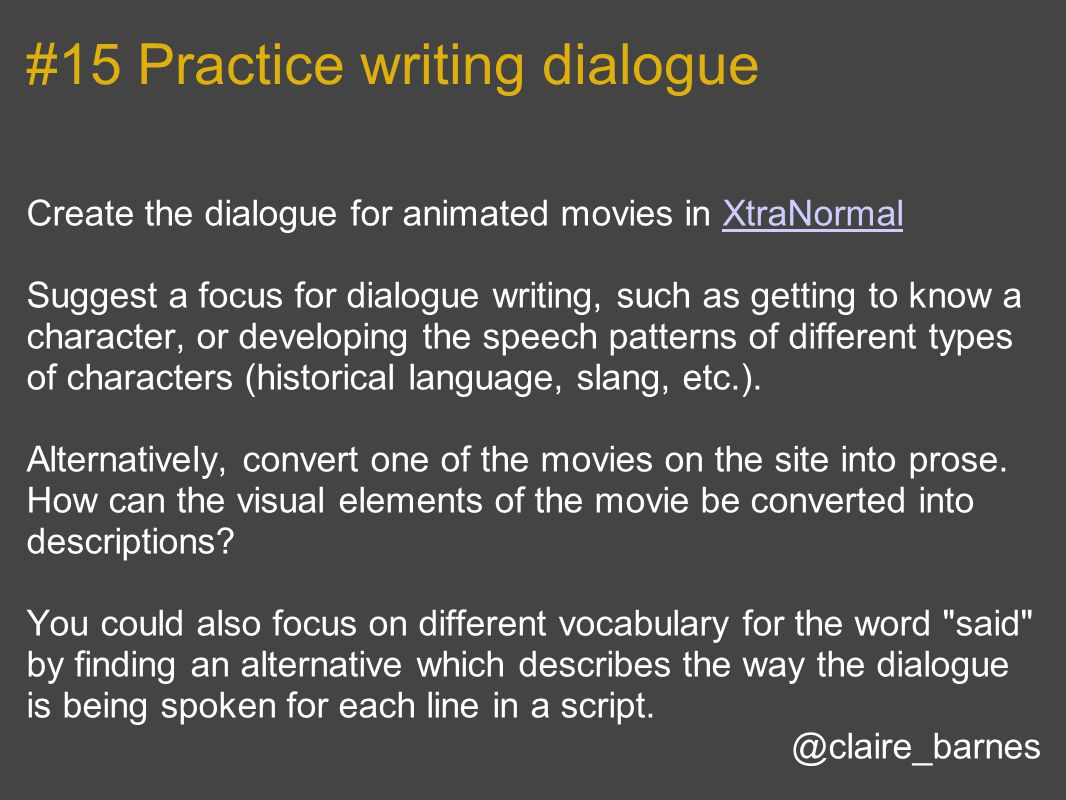 #15 Practice writing dialogue Create the dialogue for animated movies in XtraNormalXtraNormal Suggest a focus for dialogue writing, such as getting to know a character, or developing the speech patterns of different types of characters (historical language, slang, etc.).