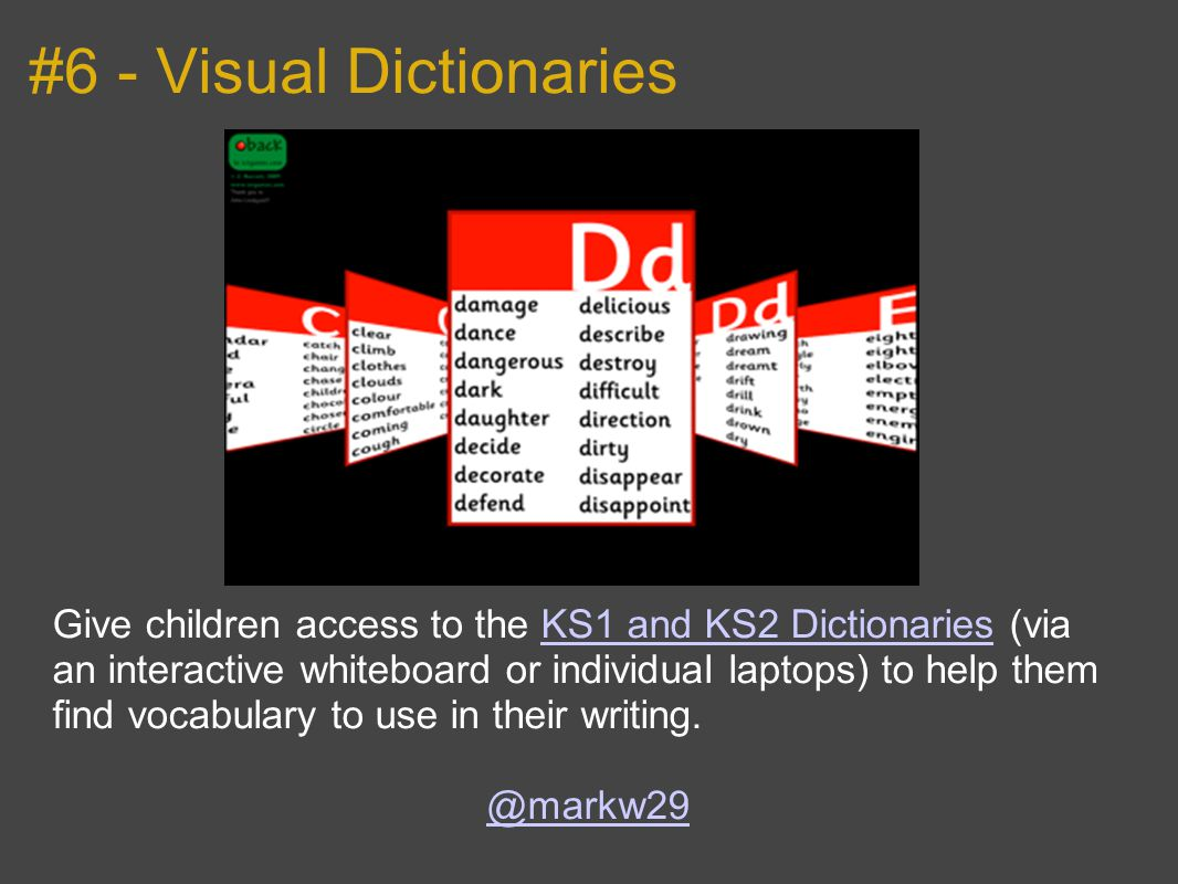 #6 - Visual Dictionaries Give children access to the KS1 and KS2 Dictionaries (via an interactive whiteboard or individual laptops) to help them find vocabulary to use in their writing.KS1 and KS2 Dictionaries @markw29