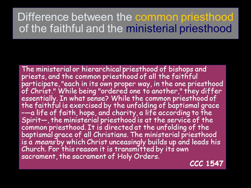 Difference between the common priesthood of the faithful and the ministerial priesthood The ministerial or hierarchical priesthood of bishops and priests, and the common priesthood of all the faithful participate, each in its own proper way, in the one priesthood of Christ. While being ordered one to another, they differ essentially.