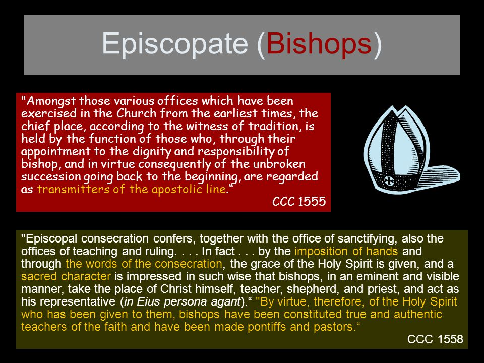 Episcopate (Bishops) Amongst those various offices which have been exercised in the Church from the earliest times, the chief place, according to the witness of tradition, is held by the function of those who, through their appointment to the dignity and responsibility of bishop, and in virtue consequently of the unbroken succession going back to the beginning, are regarded as transmitters of the apostolic line. CCC 1555 Episcopal consecration confers, together with the office of sanctifying, also the offices of teaching and ruling....