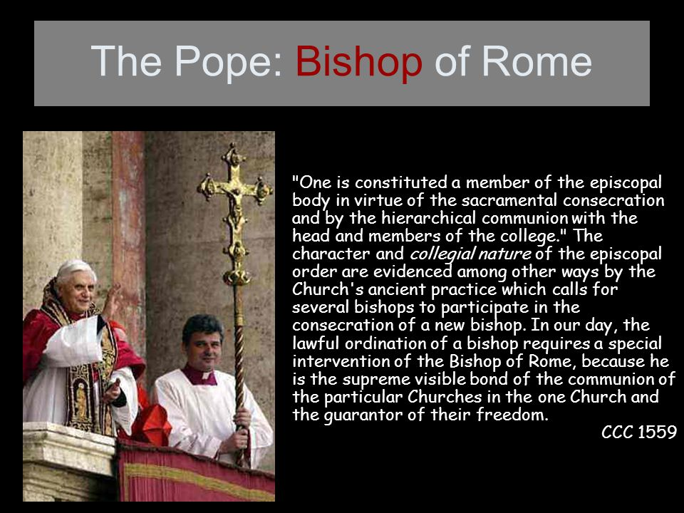 The Pope: Bishop of Rome One is constituted a member of the episcopal body in virtue of the sacramental consecration and by the hierarchical communion with the head and members of the college. The character and collegial nature of the episcopal order are evidenced among other ways by the Church s ancient practice which calls for several bishops to participate in the consecration of a new bishop.
