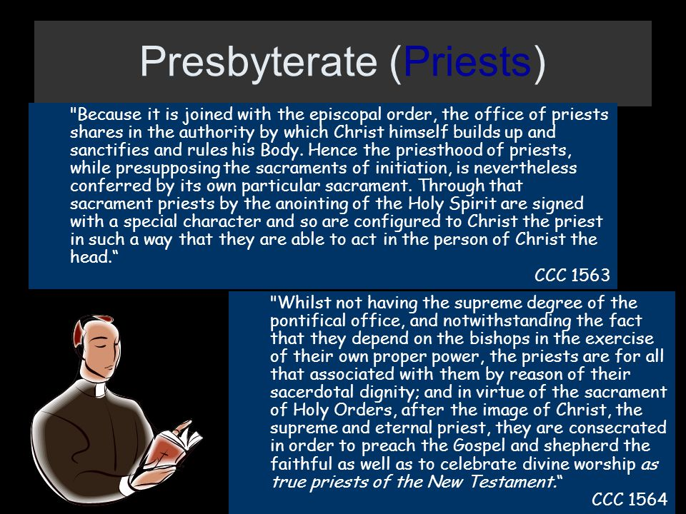 Presbyterate (Priests) Because it is joined with the episcopal order, the office of priests shares in the authority by which Christ himself builds up and sanctifies and rules his Body.