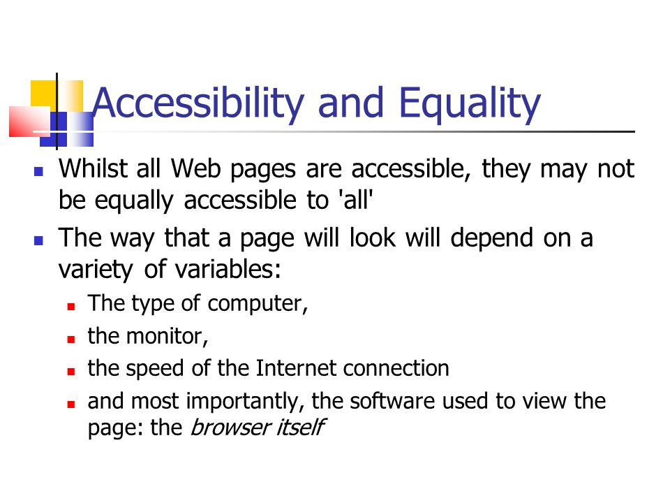 Accessibility and Equality Whilst all Web pages are accessible, they may not be equally accessible to all The way that a page will look will depend on a variety of variables: The type of computer, the monitor, the speed of the Internet connection and most importantly, the software used to view the page: the browser itself