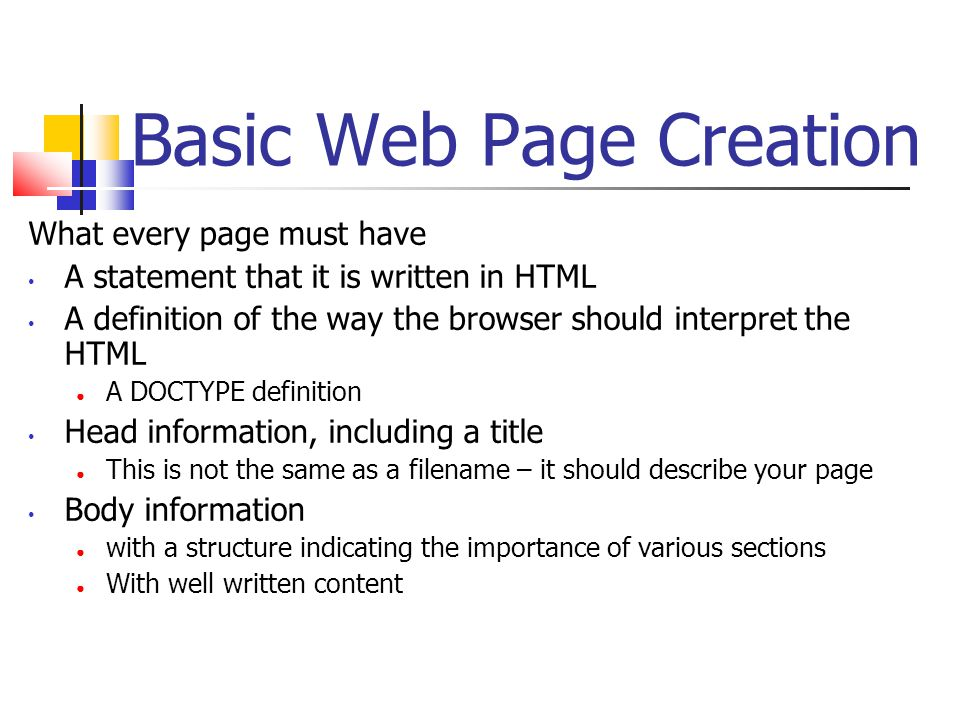 Basic Web Page Creation What every page must have A statement that it is written in HTML A definition of the way the browser should interpret the HTML ● A DOCTYPE definition Head information, including a title ● This is not the same as a filename – it should describe your page Body information ● with a structure indicating the importance of various sections ● With well written content